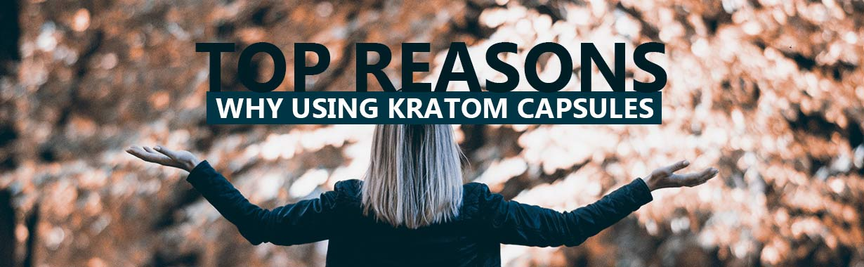 Top Reasons Why Using Kratom Capsules Makes Sense